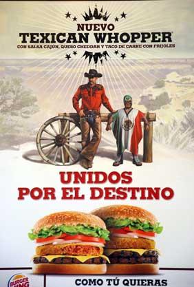 La trasnacional estadunidense Burger King promueve en España uno de sus alimentos con la imagen de un vaquero fornido y alto junto a un chaparro, gordo y desaliñado luchador que viste un jorongo hecho con la bandera mexicana. La embajada de México envió una carta a la empresa para exigirle que retire la campaña. (Nota de la Jornada; http://www.jornada.unam.mx/2009/04/14/index.php)